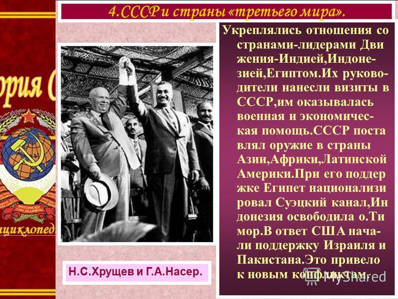 Укреплялись отношения со странами-лидерами Дви жения-Индией,Индоне- зией,Египтом.Их руководители нанесли визиты в СССР,им оказывалась военная и экономическая помощь.СССР поставлял оружие в страны Азии,Африки,Латинской Америки.При его поддержке Египет