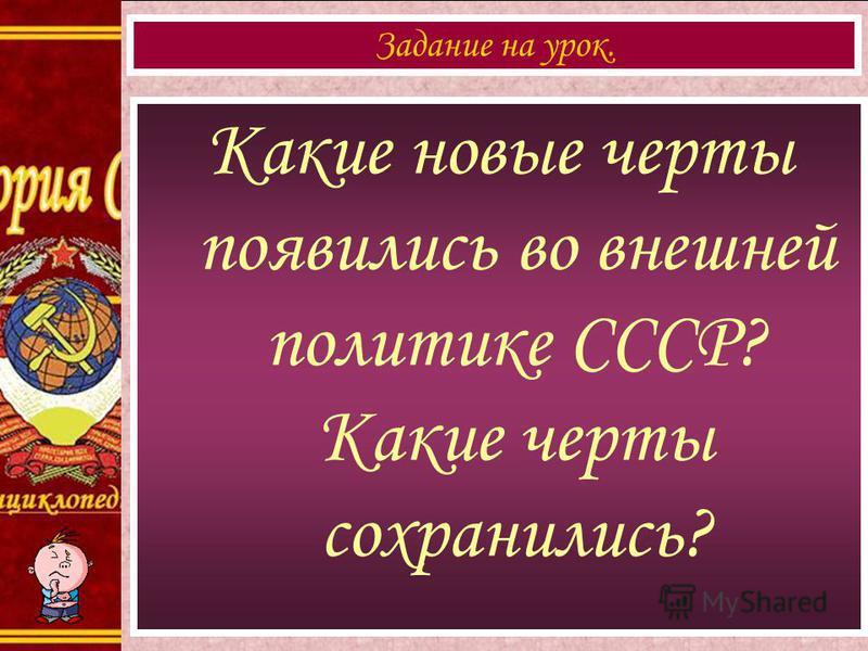 Какие новые черты появились во внешней политике СССР? Какие черты сохранились? Задание на урок.