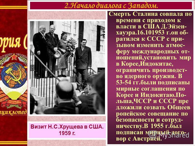 Смерть Сталина совпала по времени с приходом к власти в США Д.Эйзен- хауэра.16.101953 г.он об- ратился к СССР с при- зывом изменить атмос- веру международных от- ношений,установить мир в Корее,Индокитае, ограничить производство ядерного оружия. В 53-