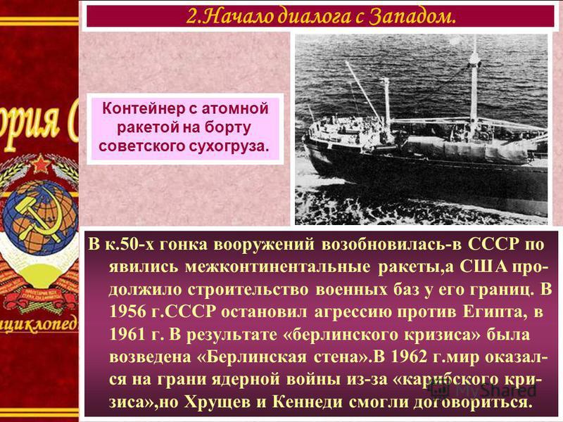 В к.50-х гонка вооружений возобновилась-в СССР по явились межконтинентальные ракеты,а США продолжил о строительство военных баз у его границ. В 1956 г.СССР остановил агрессию против Египта, в 1961 г. В результате «берлинского кризиса» была возведена
