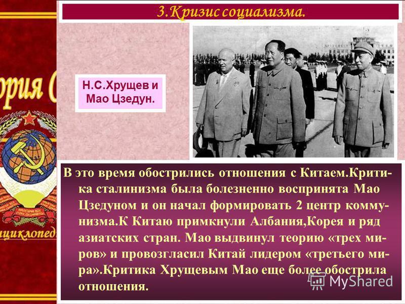 В это время обострились отношения с Китаем.Крити- ка сталинизма была болезненно воспринята Мао Цзедуном и он начал формировать 2 центр комму- низма.К Китаю примкнули Албания,Корея и ряд азиатских стран. Мао выдвинул теорию «трех ми- ров» и провозглас