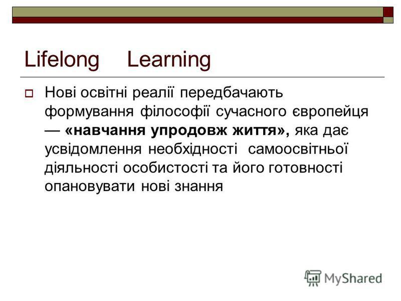 Lifelong Learning Нові освітні реалії передбачають формування філософії сучасного європейця «навчання упродовж життя», яка дає усвідомлення необхідності самоосвітньої діяльності особистості та його готовності опановувати нові знання
