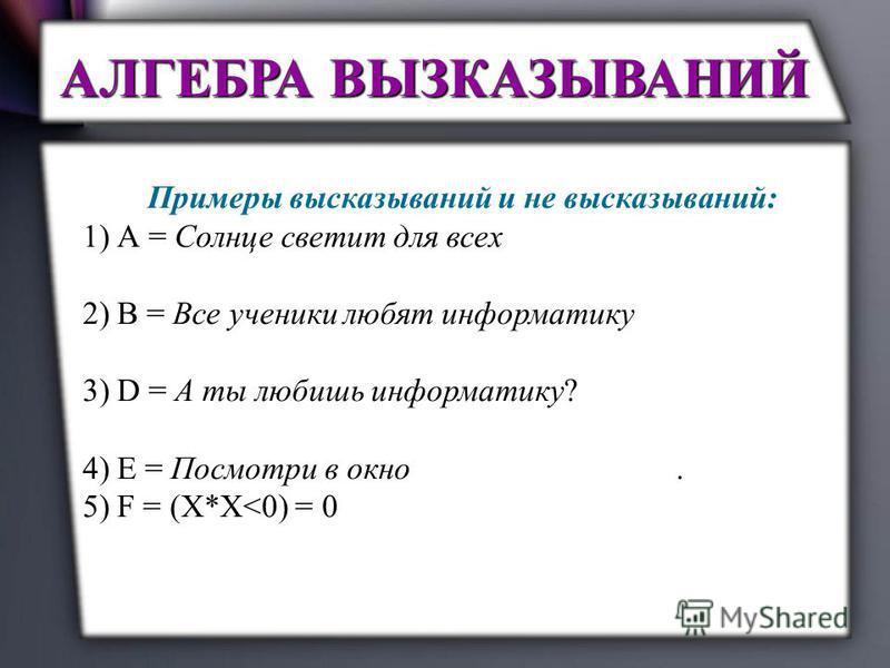 Примеры высказываний и не высказываний: 1) А = Солнце светит для всех = 1 – истинное высказывание. 2) В = Все ученики любят информатику = 0 – ложное высказывание 3) D = А ты любишь информатику? – не высказывание, т.к. предложение не повествовательное
