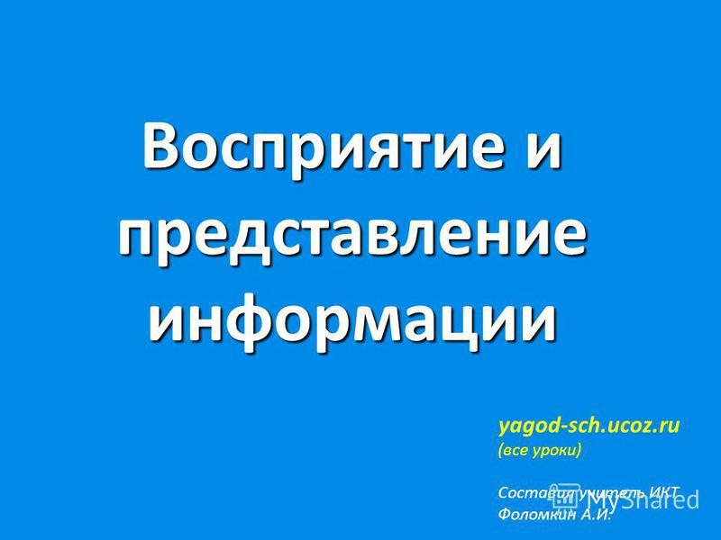 Восприятие и представление информации yagod-sch.ucoz.ru (все уроки) Составил учитель ИКТ Фоломкин А.И.