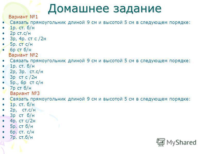 Домашнее задание Домашнее задание Вариант 1 Связать прямоугольник длиной 9 см и высотой 5 см в следующем порядке: 1 р. ст. б/н 2 р ст.с/н 3 р, 4 р. ст с /2 н 5 р. ст с/н 6 р ст б/н Вариант 2 Связать прямоугольник длиной 9 см и высотой 5 см в следующе