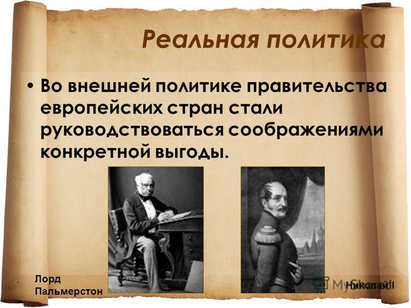 Реальная политика Во внешней политике правительства европейских стран стали руководствоваться соображениями конкретной выгоды. Лорд Пальмерстон Николай I