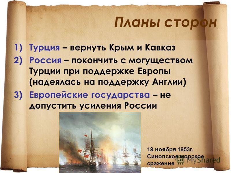 Планы сторон 1)Турция – вернуть Крым и Кавказ 2)Россия – покончить с могуществом Турции при поддержке Европы (надеялась на поддержку Англии) 3)Европейские государства – не допустить усиления России 18 ноября 1853 г. Синопское морское сражение