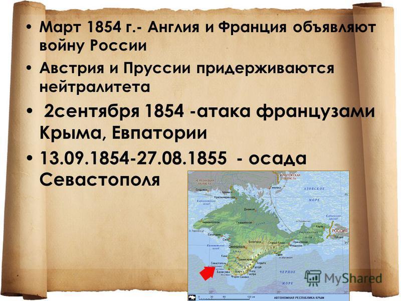 Март 1854 г.- Англия и Франция объявляют войну России Австрия и Пруссии придерживаются нейтралитета 2 сентября 1854 -атака французами Крыма, Евпатории 13.09.1854-27.08.1855 - осада Севастополя