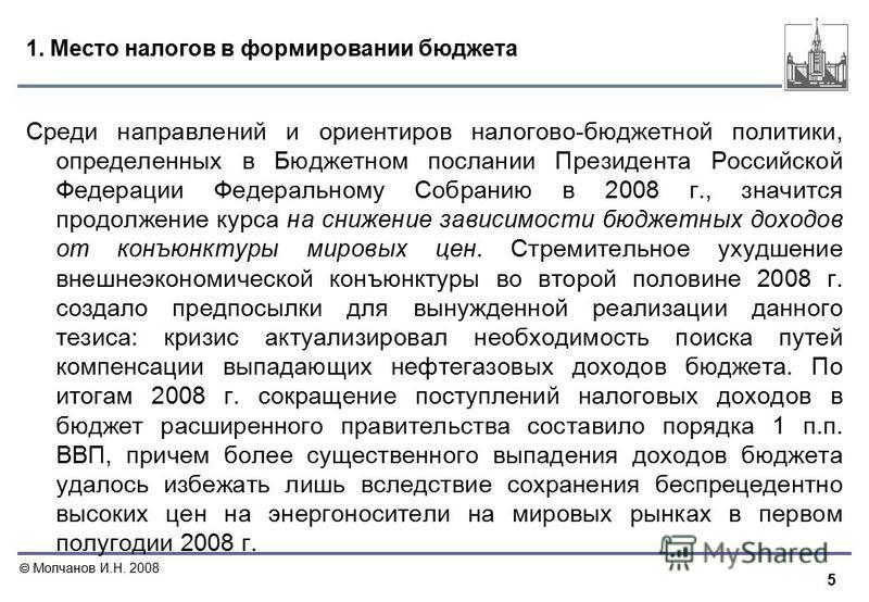 5 Молчанов И.Н. 2008 1. Место налогов в формировании бюджета Среди направлений и ориентиров налогово-бюджетной политики, определенных в Бюджетном послании Президента Российской Федерации Федеральному Собранию в 2008 г., значится продолжение курса на