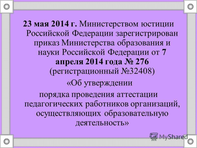 23 мая 2014 г. Министерством юстиции Российской Федерации зарегистрирован приказ Министерства образования и науки Российской Федерации от 7 апреля 2014 года 276 (регистрационный 32408) «Об утверждении порядка проведения аттестации педагогических рабо