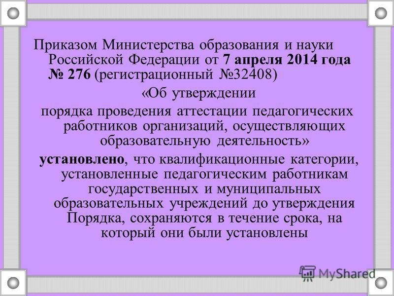 Приказом Министерства образования и науки Российской Федерации от 7 апреля 2014 года 276 (регистрационный 32408) «Об утверждении порядка проведения аттестации педагогических работников организаций, осуществляющих образовательную деятельность» установ