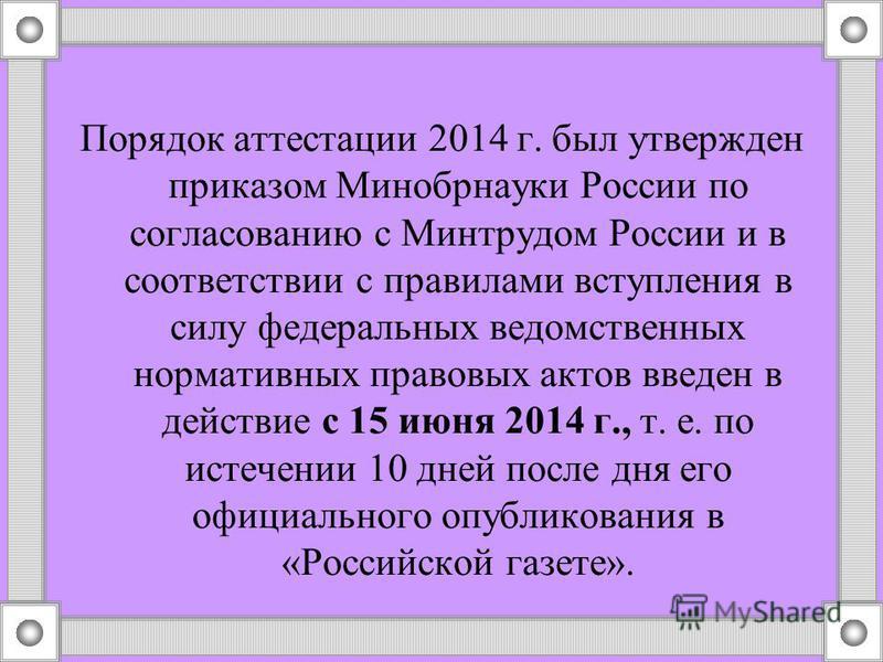 Порядок аттестации 2014 г. был утвержден приказом Минобрнауки России по согласованию с Минтрудом России и в соответствии с правилами вступления в силу федеральных ведомственных нормативных правовых актов введен в действие с 15 июня 2014 г., т. е. по