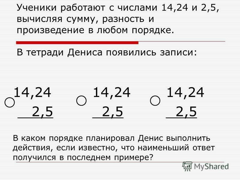 Ученики работают с числами 14,24 и 2,5, вычисляя сумму, разность и произведение в любом порядке. В тетради Дениса появились записи: 14,24 2,5 14,24 2,5 14,24 2,5 В каком порядке планировал Денис выполнить действия, если известно, что наименьший ответ