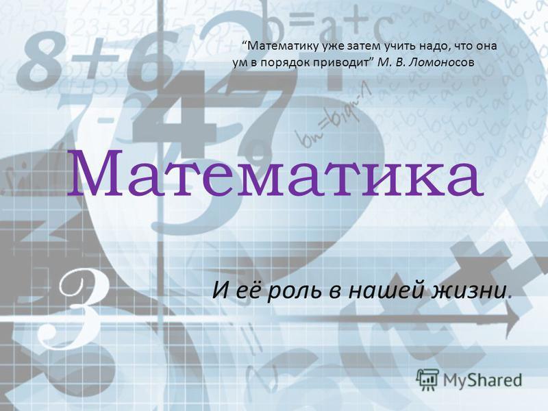 Математика И её роль в нашей жизни. Математику уже затем учить надо, что она ум в порядок приводит М. В. Ломоносов