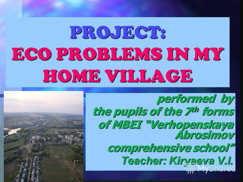 PROJECT: ECO PROBLEMS IN MY HOME VILLAGE performed by the pupils of the 7 th forms of MBEI Verhopenskaya Abrosimov comprehensive school Teacher: Kiryaeva V.I.