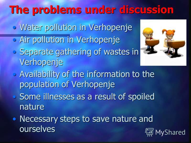 The problems under discussion Water pollution in VerhopenjeWater pollution in Verhopenje Air pollution in VerhopenjeAir pollution in Verhopenje Separate gathering of wastes in VerhopenjeSeparate gathering of wastes in Verhopenje Availability of the i