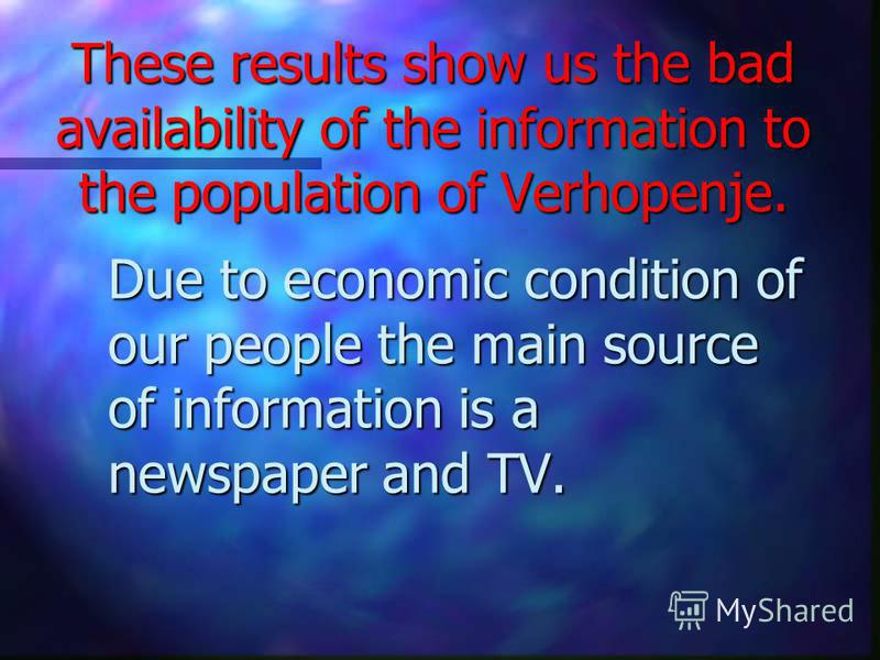 These results show us the bad availability of the information to the population of Verhopenje. Due to economic condition of our people the main source of information is a newspaper and TV.