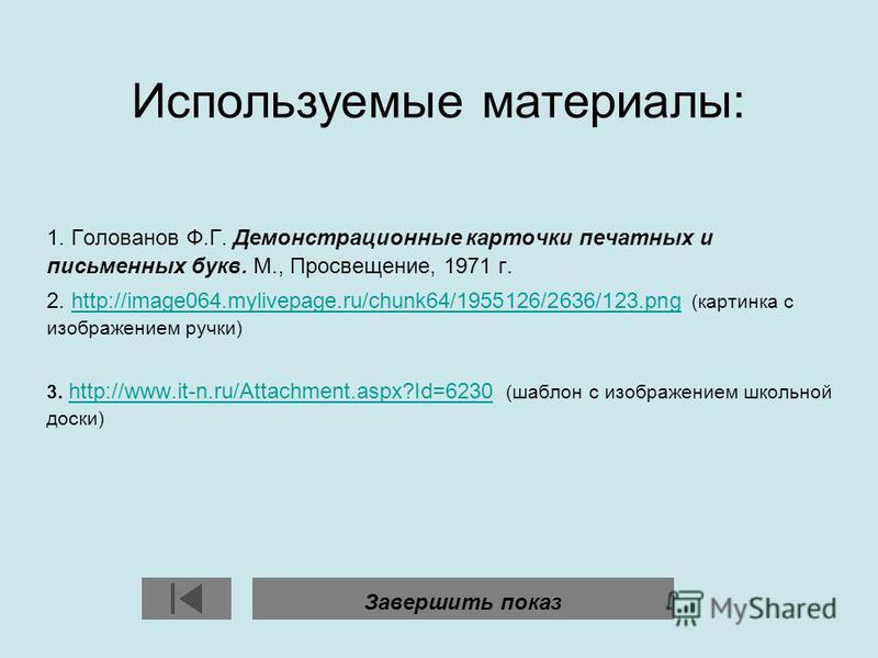 Используемые материалы: 1. Голованов Ф.Г. Демонстрационные карточки печатных и письменных букв. М., Просвещение, 1971 г. 2. http://image064.mylivepage.ru/chunk64/1955126/2636/123. png (картинка с изображением ручки)http://image064.mylivepage.ru/chunk