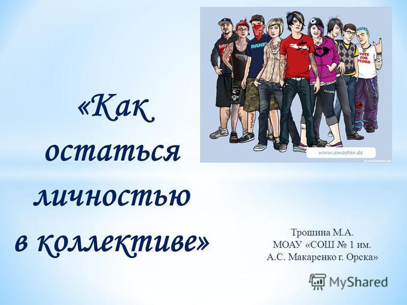 «Как остаться личностью в коллективе» Трошина М.А. МОАУ «СОШ 1 им. А.С. Макаренко г. Орска»