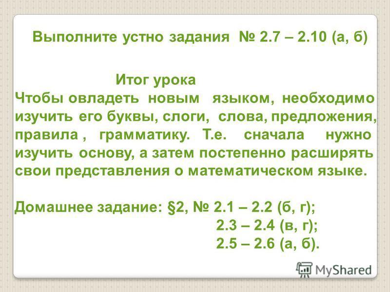 Выполните устно задания 2.7 – 2.10 (а, б) Итог урока Чтобы овладеть новым языком, необходимо изучить его буквы, слоги, слова, предложения, правила, грамматику. Т.е. сначала нужно изучить основу, а затем постепенно расширять свои представления о матем