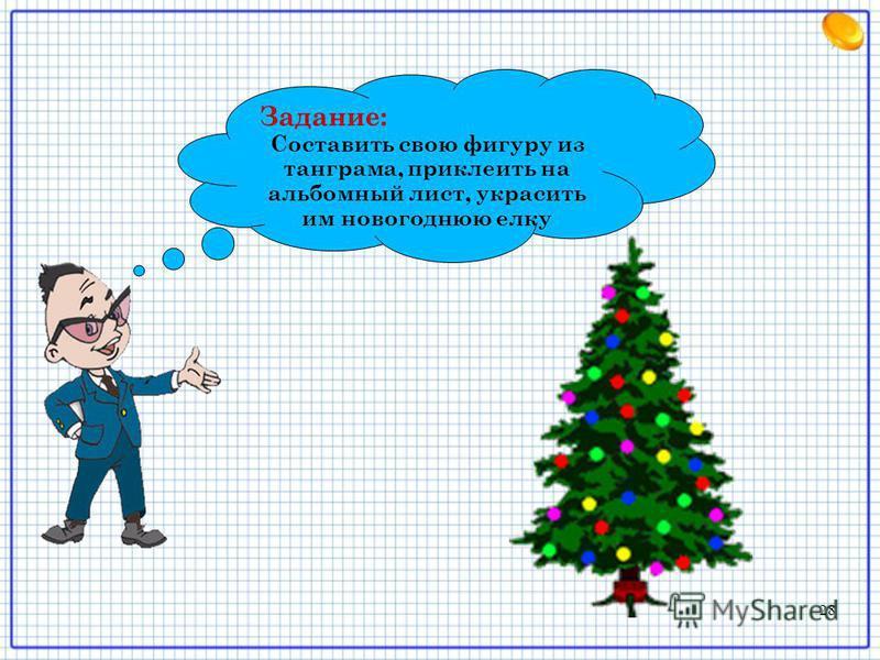 Задание: Составить свою фигуру из танграма, приклеить на альбомный лист, украсить им новогоднюю елку 28