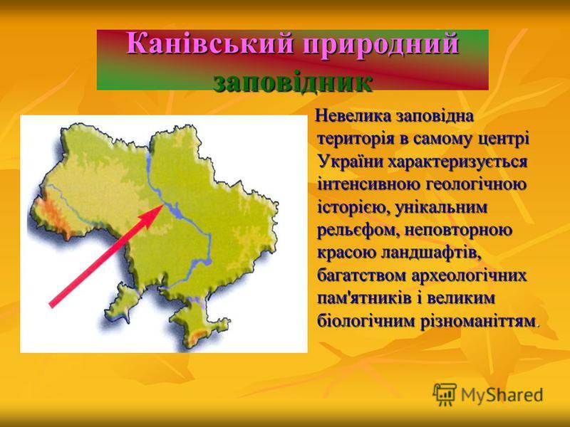 Канівський природний заповідник Невелика заповідна територія в самому центрі України характеризується інтенсивною геологічною історією, унікальним рельєфом, неповторною красою ландшафтів, багатством археологічних пам'ятників і великим біологічним різ