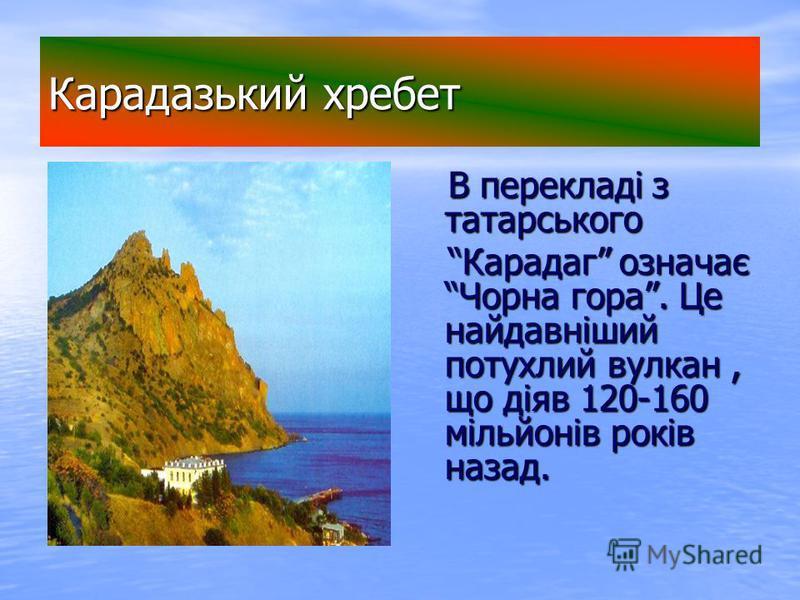 Карадазький хребет В перекладі з татарського В перекладі з татарського Карадаг означає Чорна гора. Це найдавніший потухлий вулкан, що діяв 120-160 мільйонів років назад. Карадаг означає Чорна гора. Це найдавніший потухлий вулкан, що діяв 120-160 міль