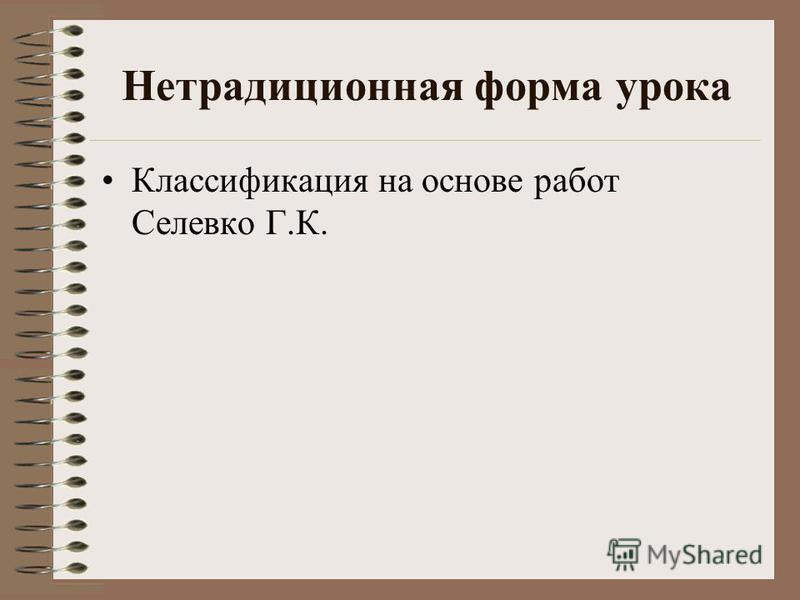 Нетрадиционная форма урока Классификация на основе работ Селевко Г.К.