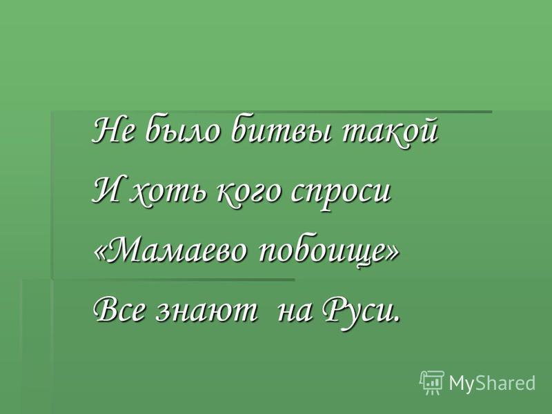 Не было битвы такой И хоть кого спроси «Мамаево побоище» Все знают на Руси.