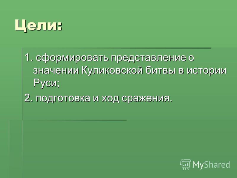 Цели: 1. сформировать представление о значении Куликовской битвы в истории Руси; 2. подготовка и ход сражения.