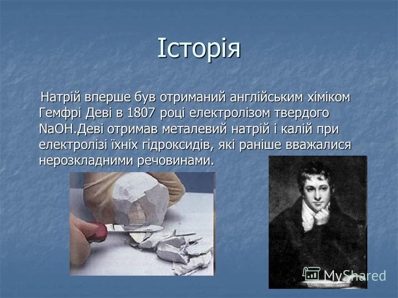 Історія Натрій вперше був отриманий англійським хіміком Гемфрі Деві в 1807 році електролізом твердого NaOH.Деві отримав металевий натрій і калій при електролізі їхніх гідроксидів, які раніше вважалися нерозкладними речовинами. Натрій вперше був отрим