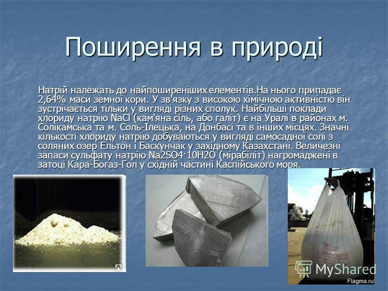 Поширення в природі Натрій належать до найпоширеніших елементів.На нього припадає 2,64% маси земної кори. У зв'язку з високою хімічною активністю він зустрічається тільки у вигляді різних сполук. Найбільші поклади хлориду натрію NaCl (кам'яна сіль, а