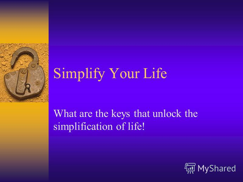 Simplify Your Life What are the keys that unlock the simplification of life!