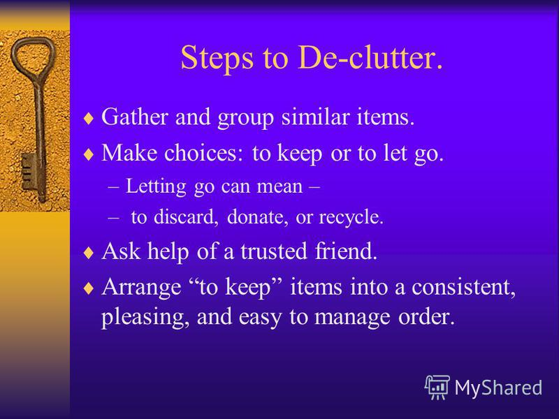 Steps to De-clutter. Gather and group similar items. Make choices: to keep or to let go. –Letting go can mean – – to discard, donate, or recycle. Ask help of a trusted friend. Arrange to keep items into a consistent, pleasing, and easy to manage orde