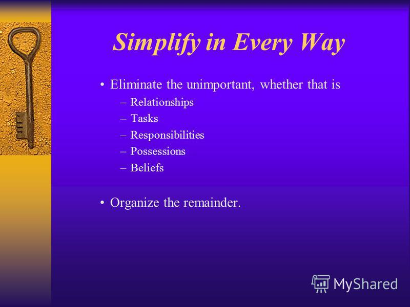 Simplify in Every Way Eliminate the unimportant, whether that is –Relationships –Tasks –Responsibilities –Possessions –Beliefs Organize the remainder.