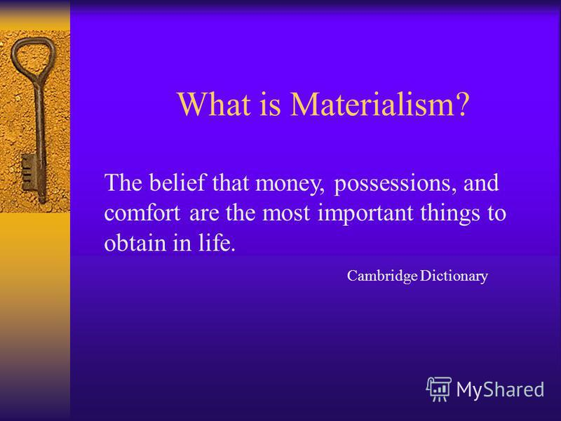 What is Materialism? The belief that money, possessions, and comfort are the most important things to obtain in life. Cambridge Dictionary