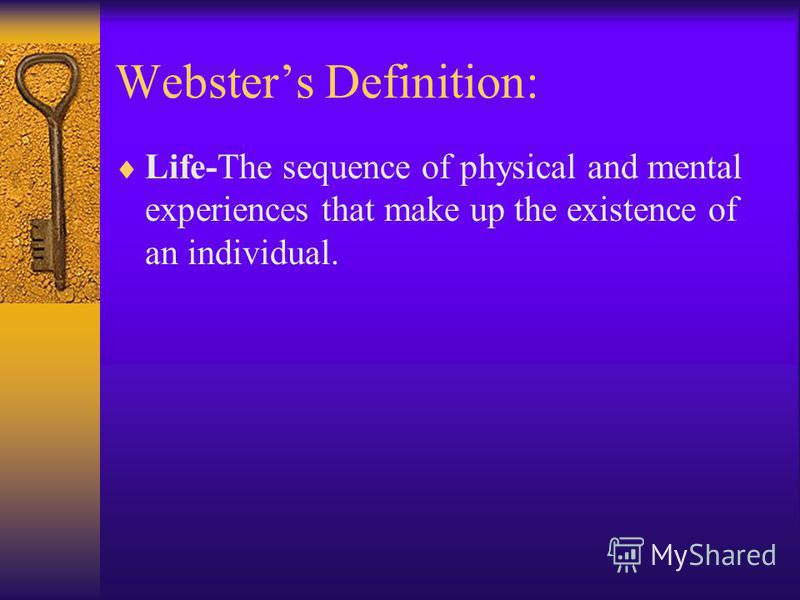 Websters Definition: Life-The sequence of physical and mental experiences that make up the existence of an individual.