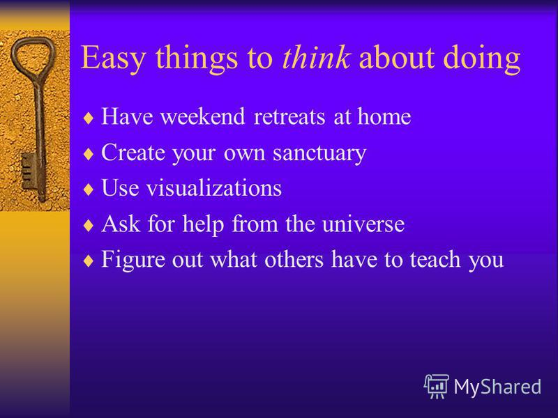 Easy things to think about doing Have weekend retreats at home Create your own sanctuary Use visualizations Ask for help from the universe Figure out what others have to teach you