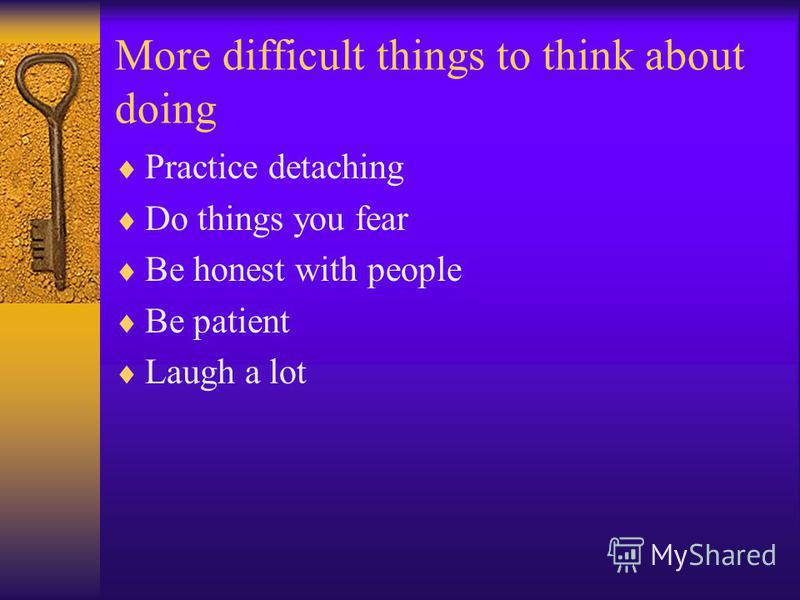 More difficult things to think about doing Practice detaching Do things you fear Be honest with people Be patient Laugh a lot