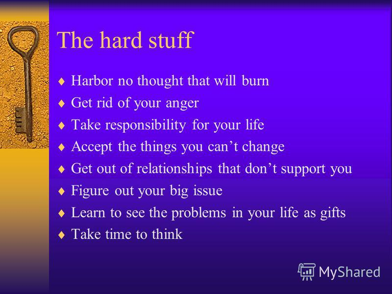 The hard stuff Harbor no thought that will burn Get rid of your anger Take responsibility for your life Accept the things you cant change Get out of relationships that dont support you Figure out your big issue Learn to see the problems in your life