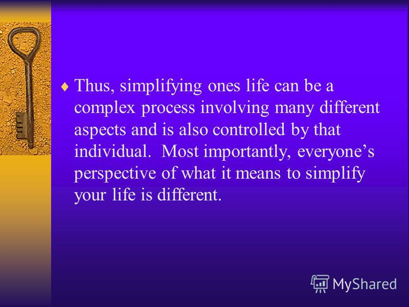 Thus, simplifying ones life can be a complex process involving many different aspects and is also controlled by that individual. Most importantly, everyones perspective of what it means to simplify your life is different.