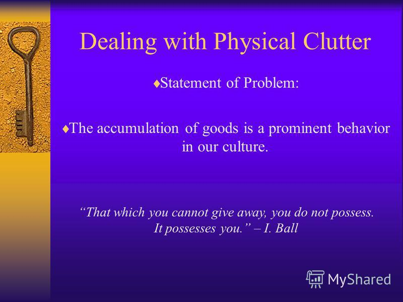 Dealing with Physical Clutter Statement of Problem: The accumulation of goods is a prominent behavior in our culture. That which you cannot give away, you do not possess. It possesses you. – I. Ball