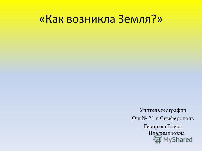 «Как возникла Земля?» Учитель географии Ош 21 г. Симферополь Геворкян Елена Владимировна