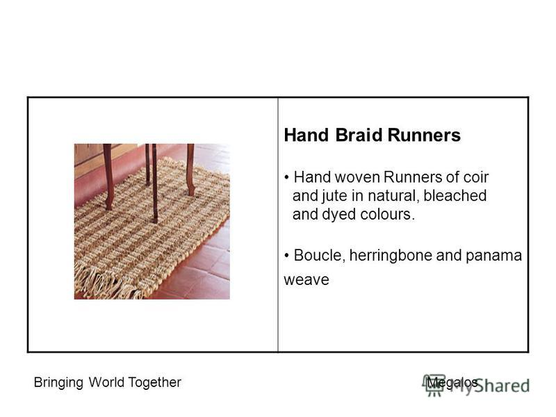 Hand Braid Runners Hand woven Runners of coir and jute in natural, bleached and dyed colours. Boucle, herringbone and panama weave Bringing World Together Megalos