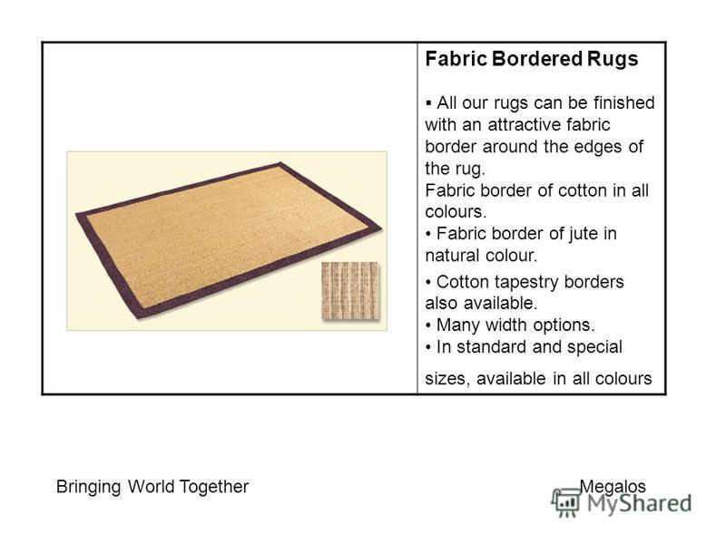 Fabric Bordered Rugs All our rugs can be finished with an attractive fabric border around the edges of the rug. Fabric border of cotton in all colours. Fabric border of jute in natural colour. Cotton tapestry borders also available. Many width option