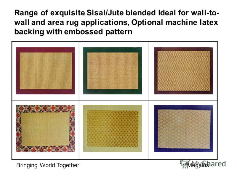 Range of exquisite Sisal/Jute blended Ideal for wall-to- wall and area rug applications, Optional machine latex backing with embossed pattern Bringing World Together Megalos