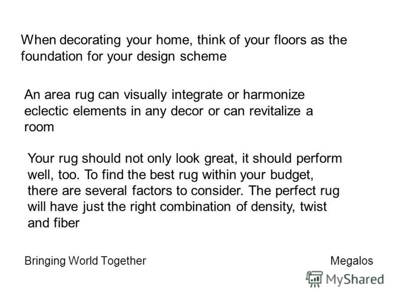 When decorating your home, think of your floors as the foundation for your design scheme Bringing World Together Megalos An area rug can visually integrate or harmonize eclectic elements in any decor or can revitalize a room Your rug should not only