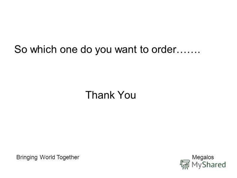 So which one do you want to order……. Thank You Bringing World Together Megalos