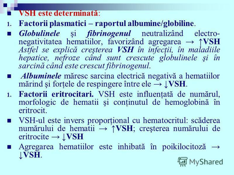 VSH este determinată: 1. Factorii plasmatici – raportul albumine/globiline. Globulinele şi fibrinogenul neutralizând electro- negativitatea hematiilor, favorizând agregarea VSH Astfel se explică creşterea VSH în infecţii, în maladiile hepatice, nefro
