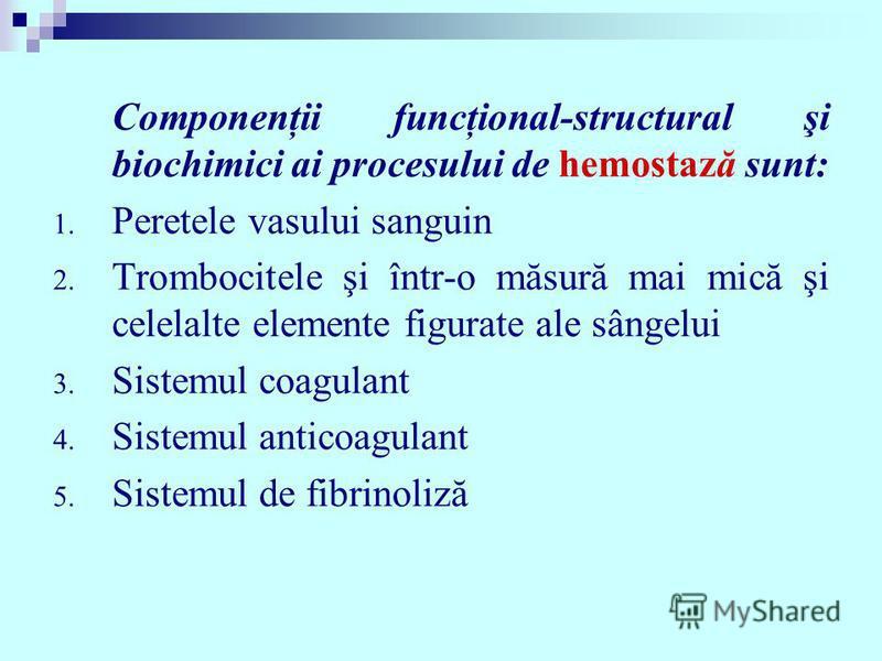 Componenţii funcţional-structural şi biochimici ai procesului de hemostază sunt: 1. Peretele vasului sanguin 2. Trombocitele şi într-o măsură mai mică şi celelalte elemente figurate ale sângelui 3. Sistemul coagulant 4. Sistemul anticoagulant 5. Sist